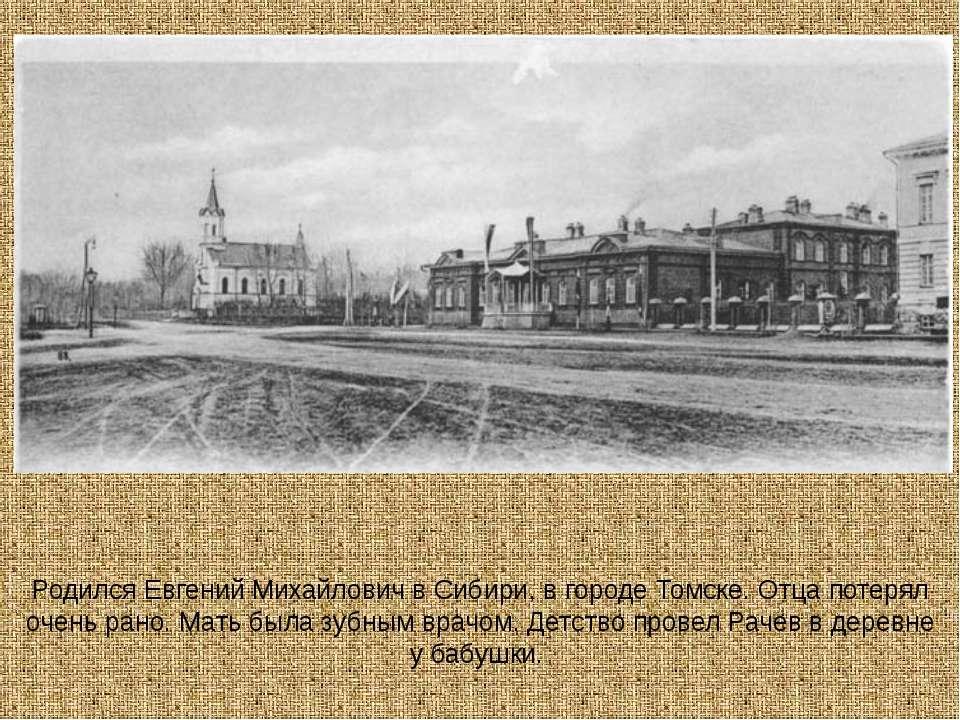 Родился Евгений Михайлович в Сибири, в городе Томске. Отца потерял очень рано...