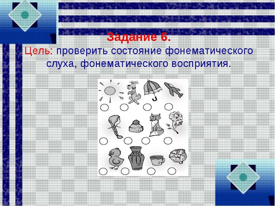 Задание 6. Цель: проверить состояние фонематического слуха, фонематического в...