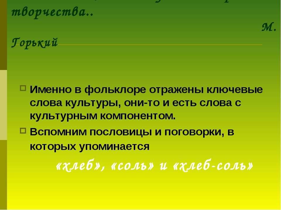 Подлинную историю своего народа нельзя знать, не зная устного народного творч...