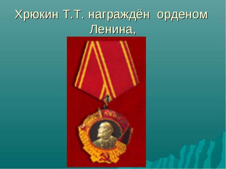 Хрюкин Т.Т. награждён орденом Ленина,