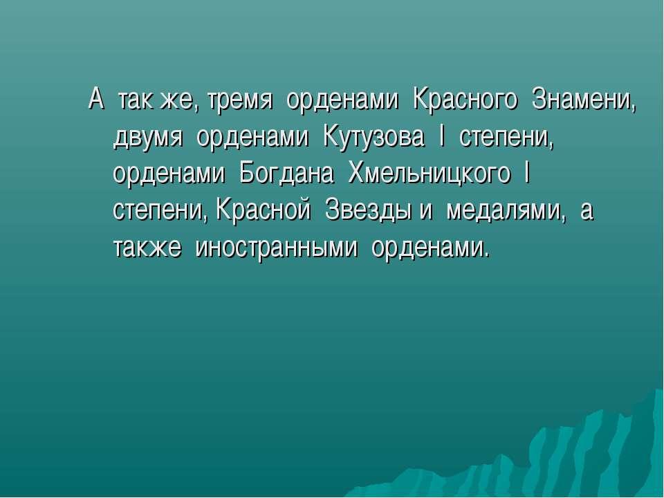 А так же, тремя орденами Красного Знамени, двумя орденами Кутузова I степени,...