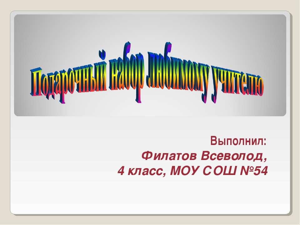 Выполнил: Филатов Всеволод, 4 класс, МОУ СОШ №54