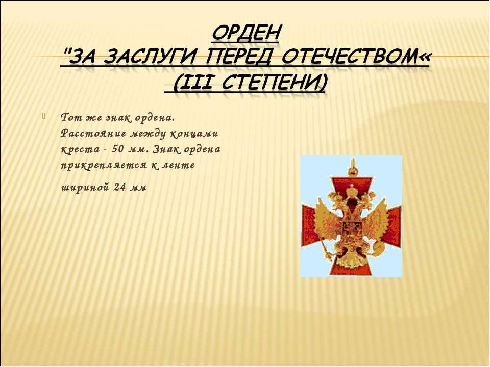 Тот же знак ордена. Расстояние между концами креста - 50 мм. Знак ордена прик...