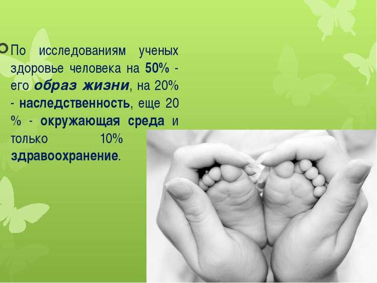 По исследованиям ученых здоровье человека на 50% - его образ жизни, на 20% - ...