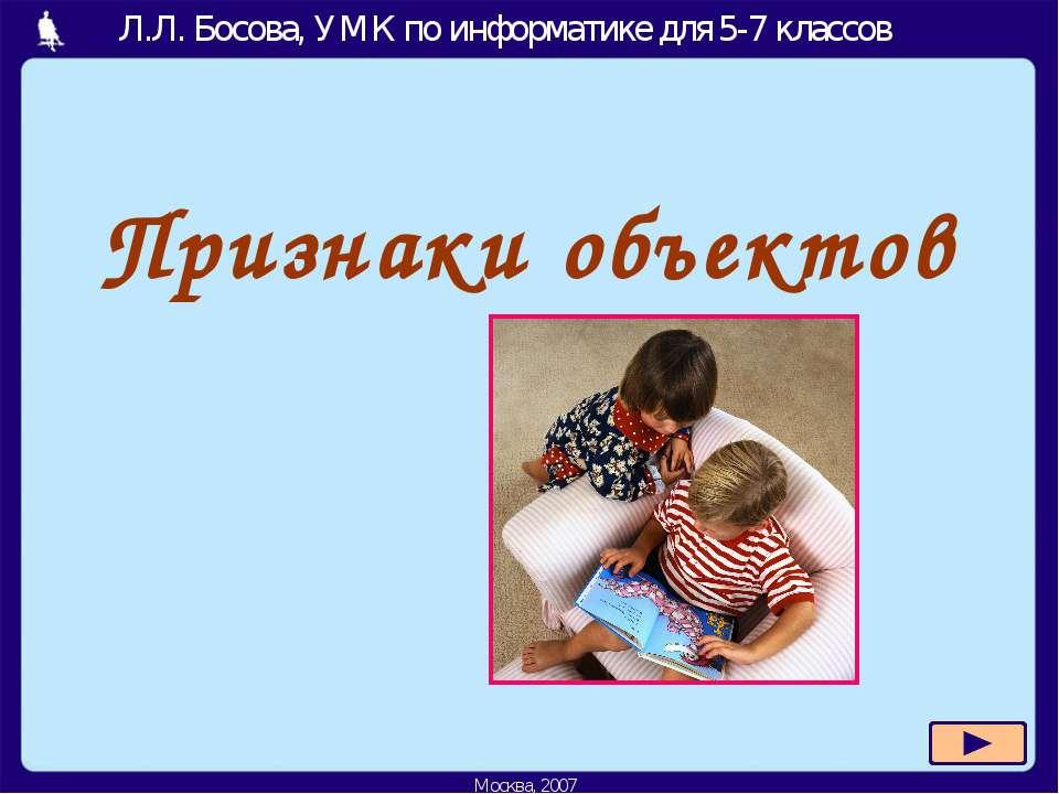 Признаки объектов Л.Л. Босова, УМК по информатике для 5-7 классов Москва, 2007