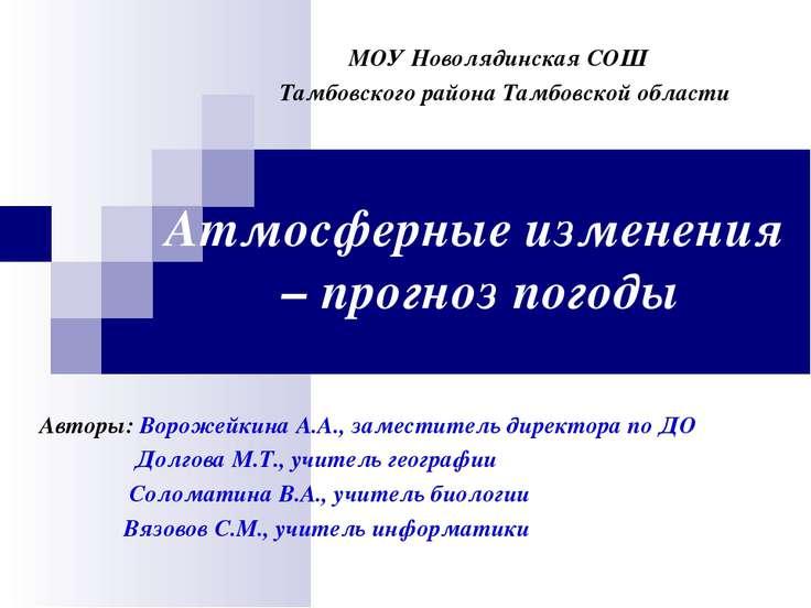 Атмосферные изменения – прогноз погоды Авторы: Ворожейкина А.А., заместитель ...