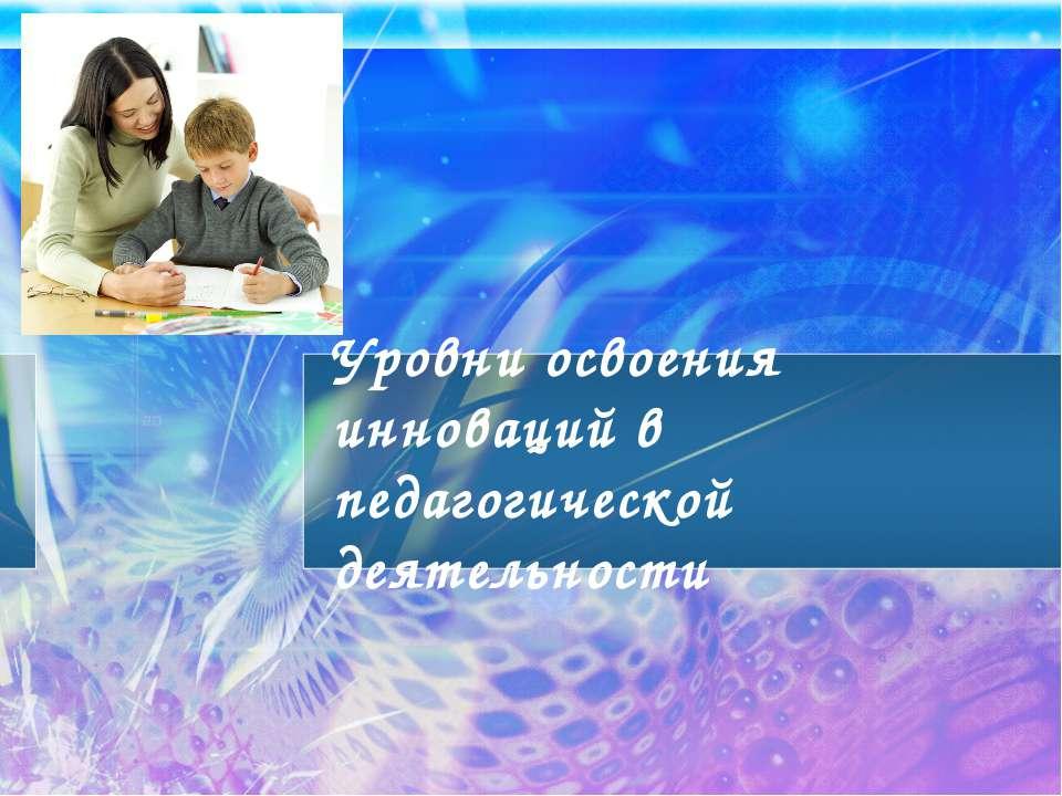 Уровни освоения инноваций в педагогической деятельности
