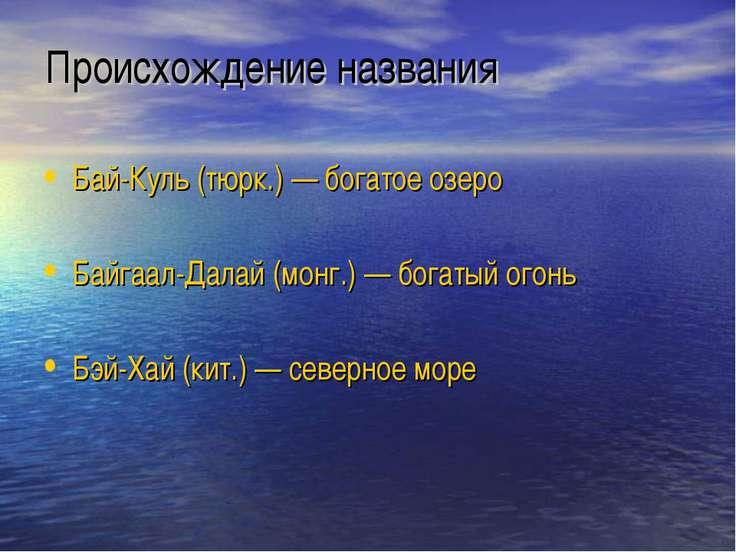 Происхождение названия Бай-Куль (тюрк.) — богатое озеро Байгаал-Далай (монг.)...