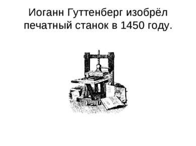 Иоганн Гуттенберг изобрёл печатный станок в 1450 году.