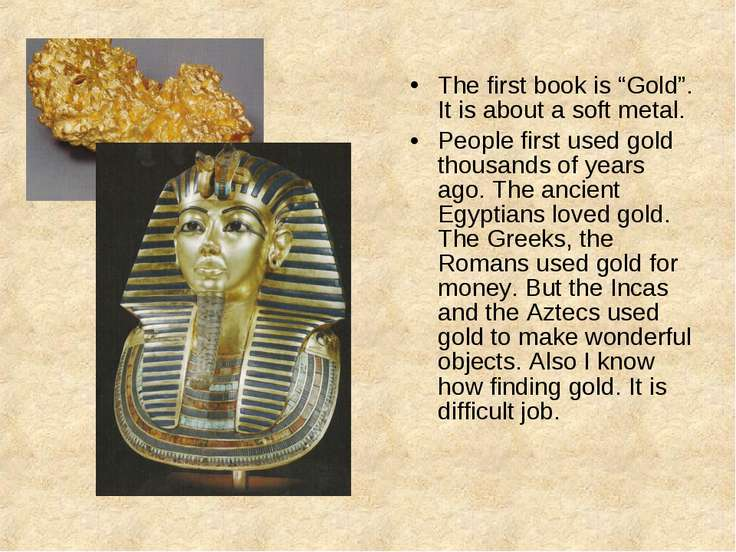 "The first book is ""Gold"". It is about a soft metal. People first used gold th..."