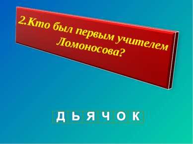 2.Кто был первым учителем Ломоносова?