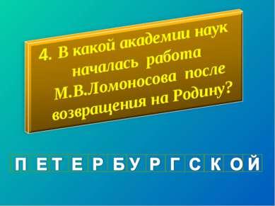 4. В какой академии наук началась работа М.В.Ломоносова после возвращения на ...