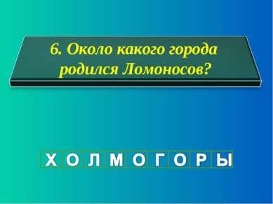 6. Около какого города родился Ломоносов?