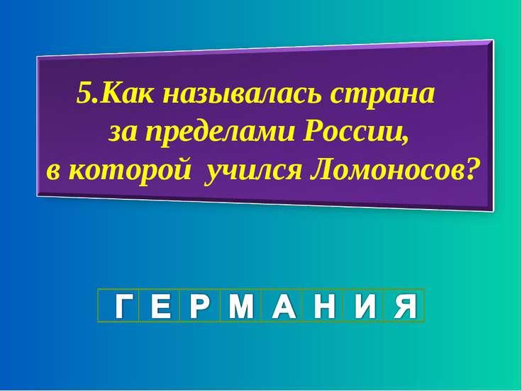 5.Как называлась страна за пределами России, в которой учился Ломоносов?