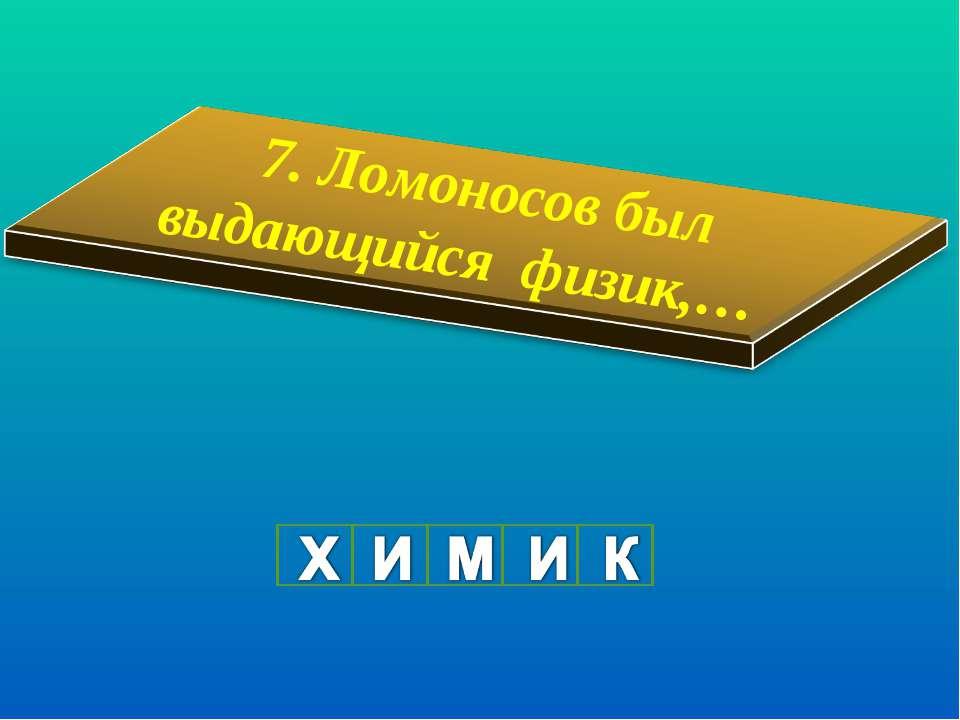 7. Ломоносов был выдающийся физик,…