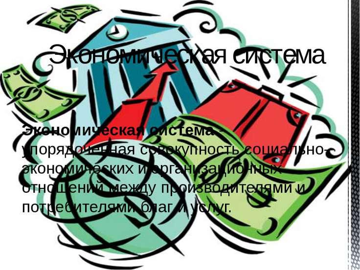Экономическая система - упорядоченная совокупность социально-экономических и ...