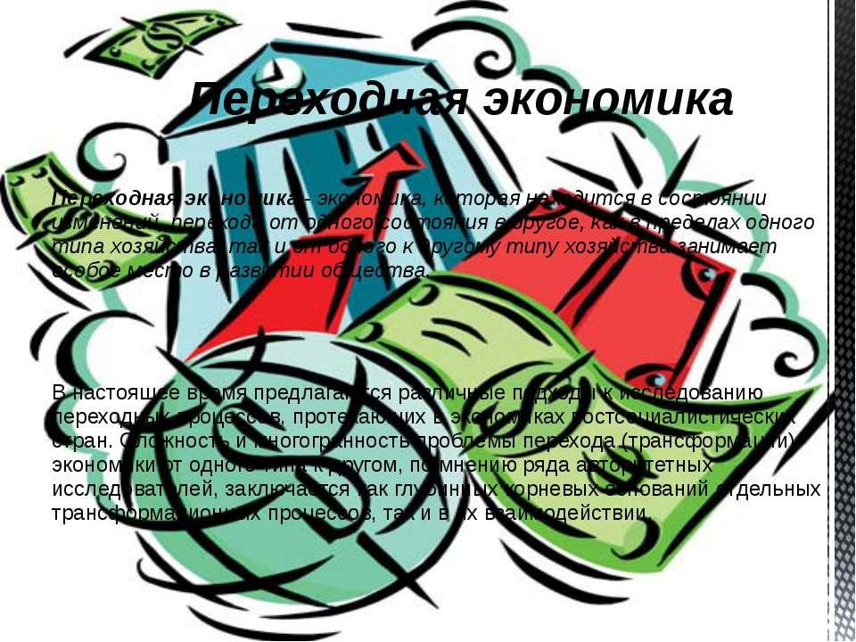 Переходная экономика - экономика, которая находится в состоянии изменений, пе...