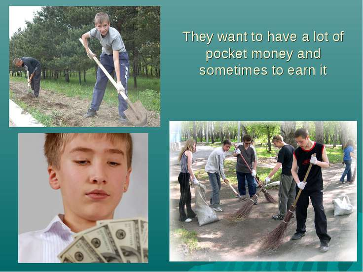 They want to have a lot of pocket money and sometimes to earn it