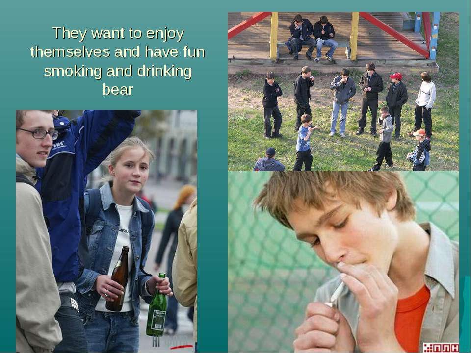 They want to enjoy themselves and have fun smoking and drinking bear