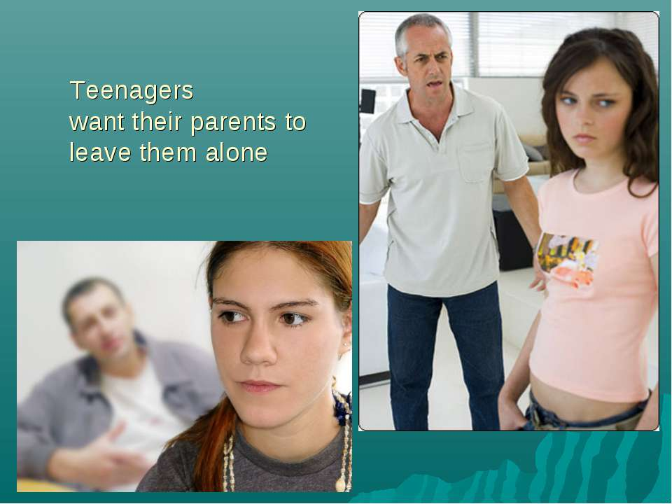 Teenagers want their parents to leave them alone