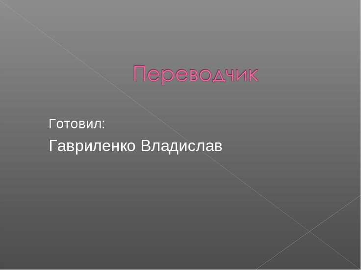 Готовил: Гавриленко Владислав