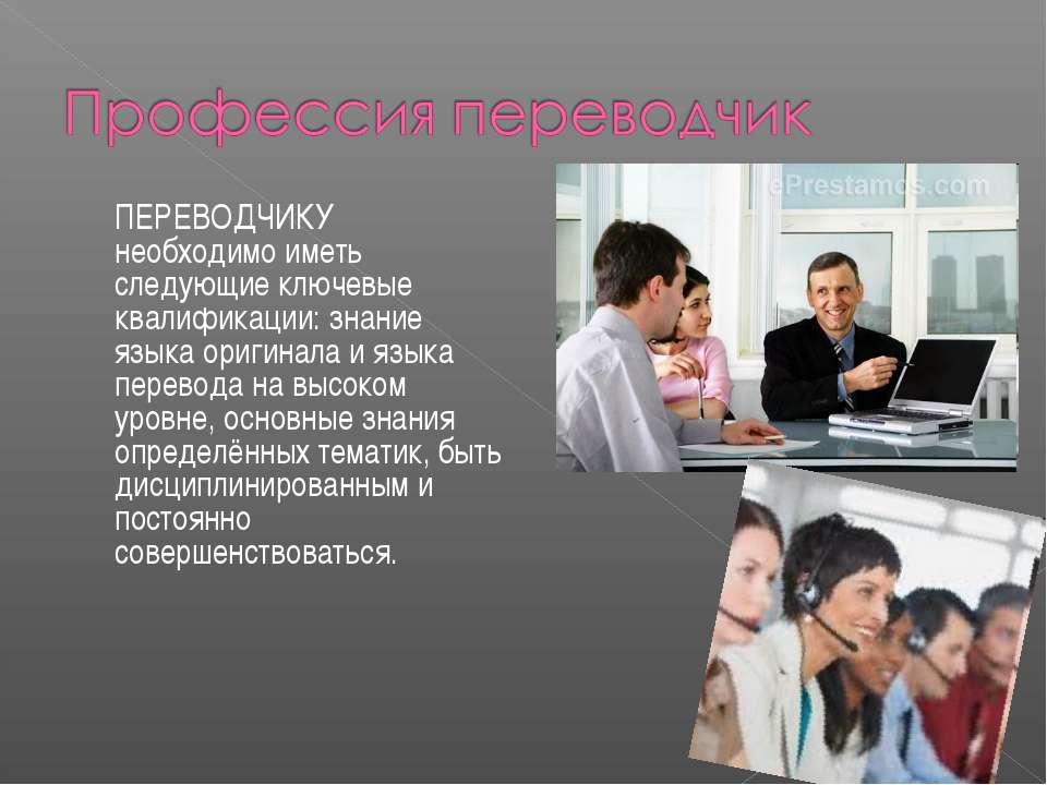 ПЕРЕВОДЧИКУ необходимо иметь следующие ключевые квалификации: знание языка ор...