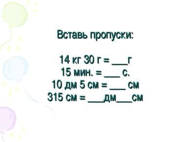 Вставь пропуски: 14 кг 30 г = ___г 15 мин. = ___ с. 10 дм 5 см = ___ см 315 с...