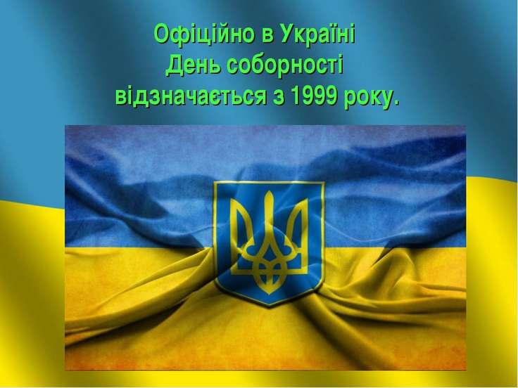 Офіційно в Україні День соборності відзначається з 1999 року.