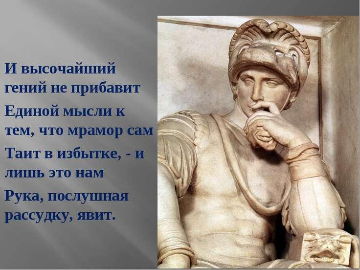 И высочайший гений не прибавит Единой мысли к тем, что мрамор сам Таит в избы...