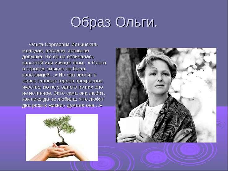 Образ Ольги. Ольга Сергеевна Ильинская- молодая, веселая, активная девушка. Н...