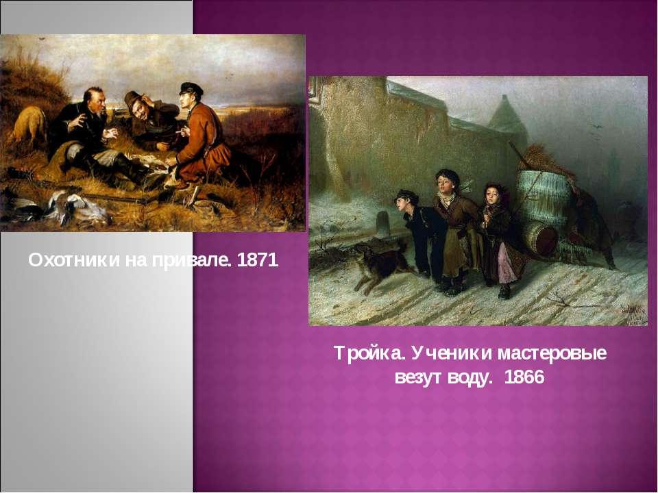 Охотники на привале. 1871 Тройка. Ученики мастеровые везут воду. 1866
