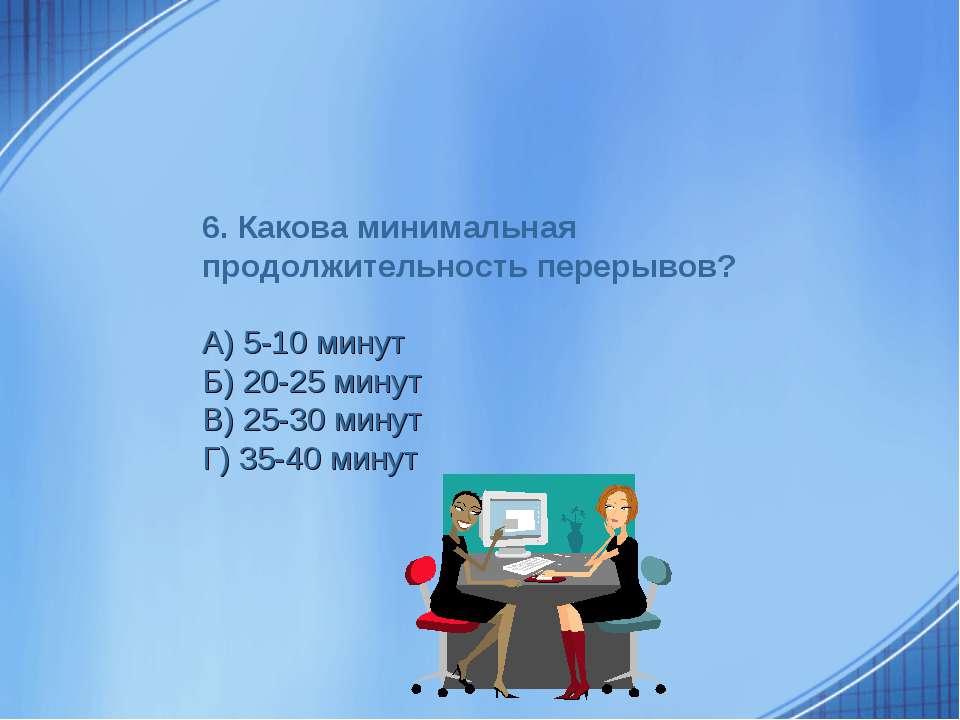 6. Какова минимальная продолжительность перерывов? А) 5-10 минут Б) 20-25 мин...