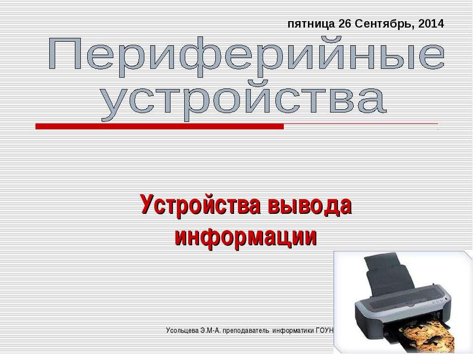 Устройства вывода информации * Усольцева Э.М-А. преподаватель информатики ГОУ...
