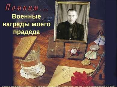 Военные награды моего прадеда Автор работы: Дорош Егор учащийся 10 класса МОУ...