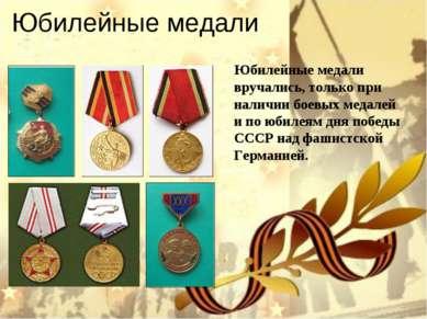 Юбилейные медали Юбилейные медали вручались, только при наличии боевых медале...