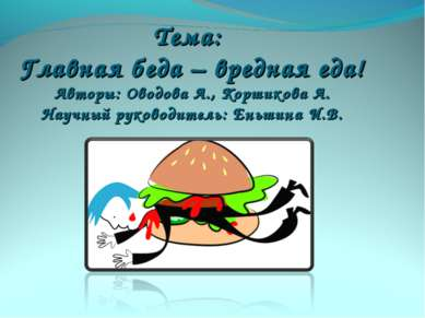 Тема: Главная беда – вредная еда! Авторы: Оводова А., Коршикова А. Научный ру...