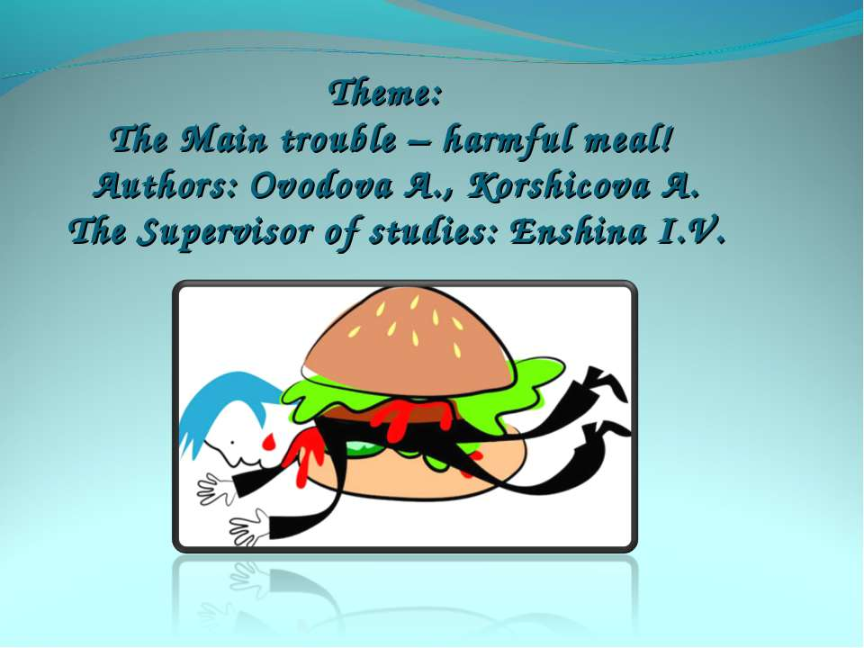 Theme: The Main trouble – harmful meal! Authors: Ovodova A., Korshicova A. Th...
