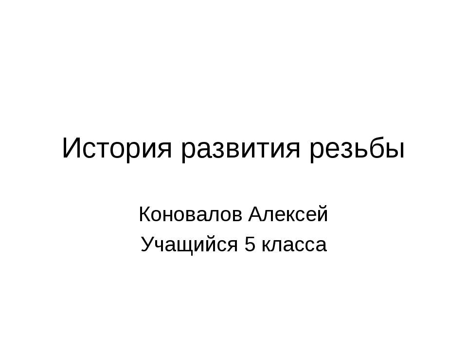 История развития резьбы Коновалов Алексей Учащийся 5 класса