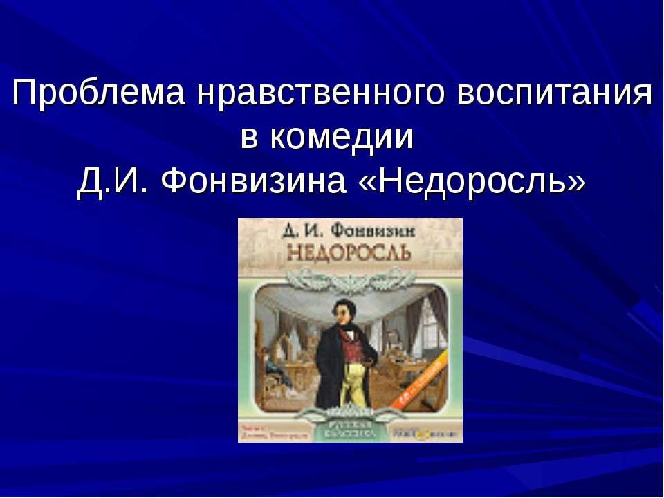Проблема нравственного воспитания в комедии Д.И. Фонвизина «Недоросль»