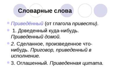 Словарные слова Приведённый (от глагола привести). 1. Доведенный куда-нибудь....