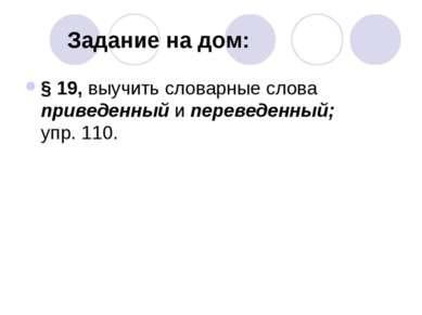 Задание на дом: § 19, выучить словарные слова приведенный и переведенный; упр...