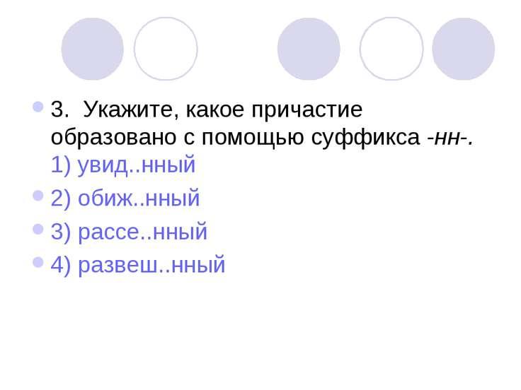 3. Укажите, какое причастие образовано с помощью суффикса -нн-. 1) увид..нный...