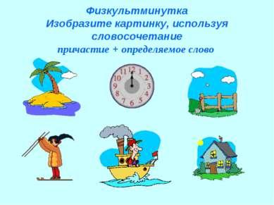 Физкультминутка Изобразите картинку, используя словосочетание причастие + опр...