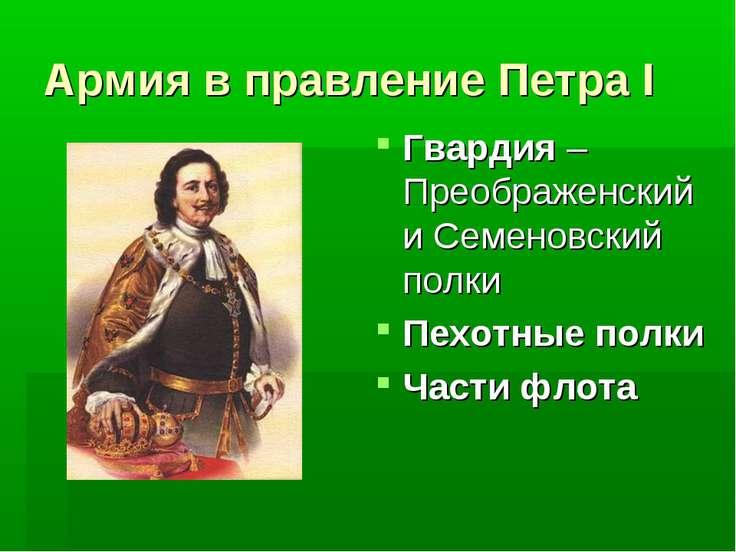 Армия в правление Петра I Гвардия – Преображенский и Семеновский полки Пехотн...