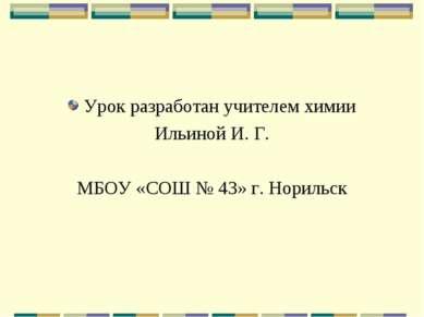 Урок разработан учителем химии Ильиной И. Г. МБОУ «СОШ № 43» г. Норильск
