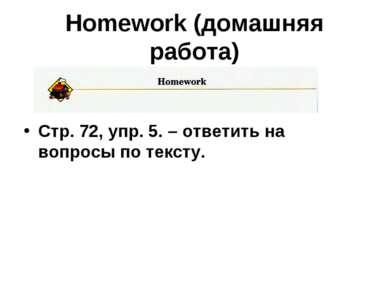 Homework (домашняя работа) Стр. 72, упр. 5. – ответить на вопросы по тексту.