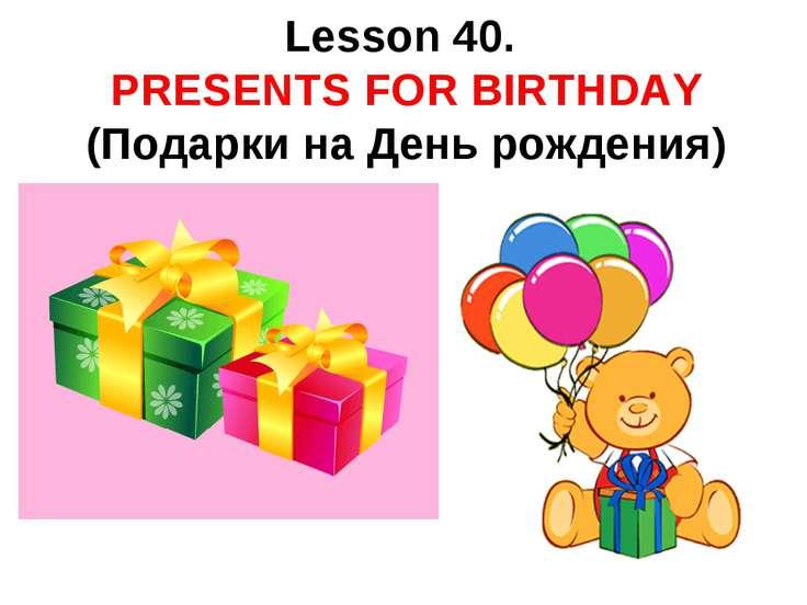 Lesson 40. PRESENTS FOR BIRTHDAY (Подарки на День рождения)
