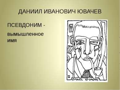 ДАНИИЛ ИВАНОВИЧ ЮВАЧЕВ ПСЕВДОНИМ - вымышленное имя