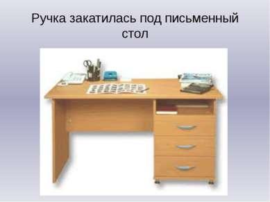 Ручка закатилась под письменный стол