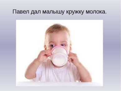 Павел дал малышу кружку молока.